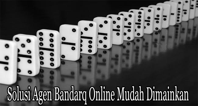 Solusi Agen Bandarq Online Mudah Dimainkan dan Dimenangkan